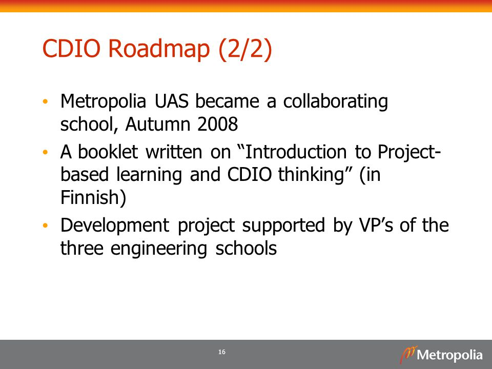 "16 CDIO Roadmap (2/2) Metropolia UAS became a collaborating school, Autumn 2008 A booklet written on ""Introduction to Project- based learning and CDIO"