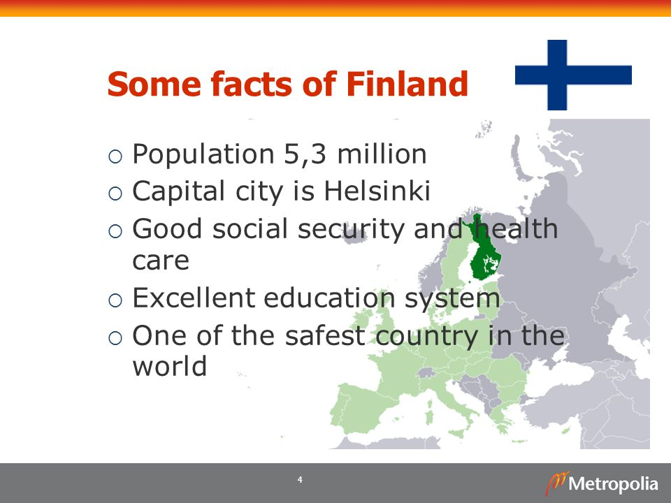 4 Some facts of Finland  Population 5,3 million  Capital city is Helsinki  Good social security and health care  Excellent education system  One