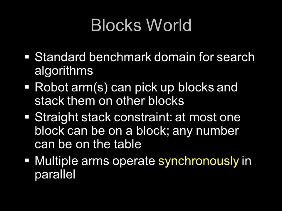 Blocks World  Standard benchmark domain for search algorithms  Robot arm(s) can pick up blocks and stack them on other blocks  Straight stack constraint: at most one block can be on a block; any number can be on the table  Multiple arms operate synchronously in parallel