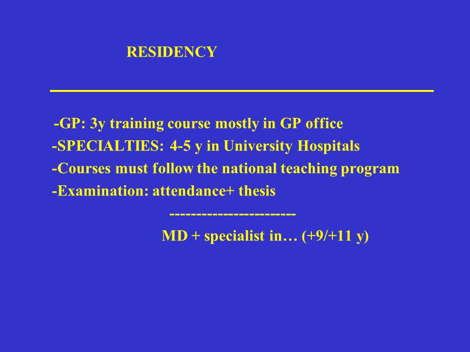 RESIDENCY -GP: 3y training course mostly in GP office -SPECIALTIES: 4-5 y in University Hospitals -Courses must follow the national teaching program -Examination: attendance+ thesis ------------------------ MD + specialist in… (+9/+11 y)