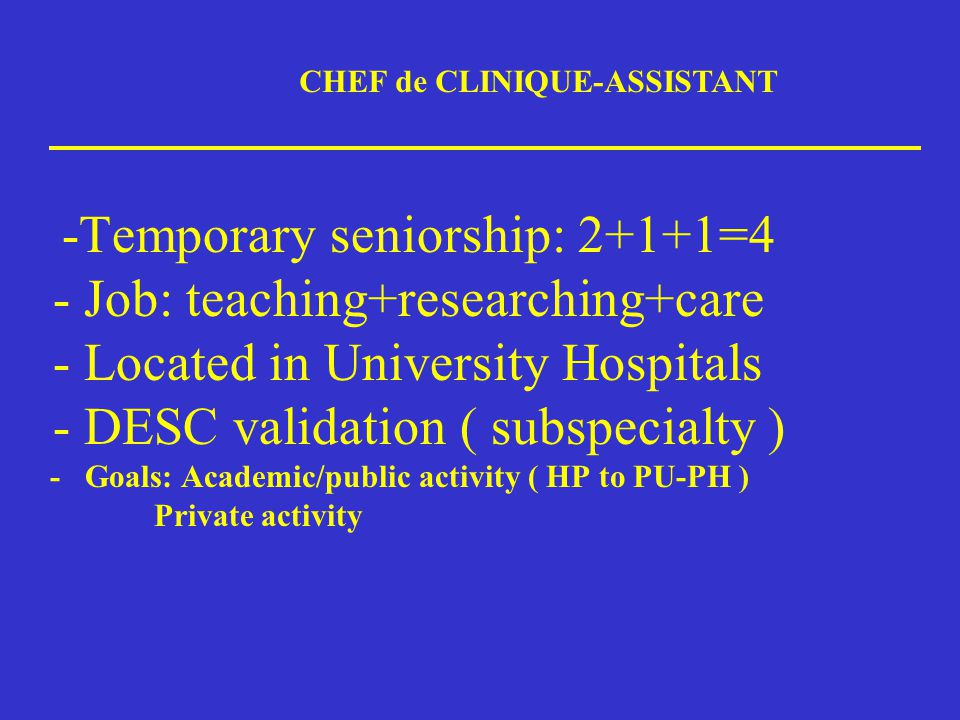 -Temporary seniorship: 2+1+1=4 - Job: teaching+researching+care - Located in University Hospitals - DESC validation ( subspecialty ) - Goals: Academic/public activity ( HP to PU-PH ) Private activity CHEF de CLINIQUE-ASSISTANT
