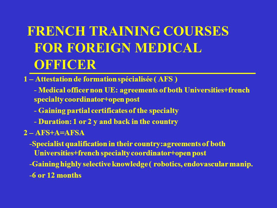 FRENCH TRAINING COURSES FOR FOREIGN MEDICAL OFFICER 1 – Attestation de formation spécialisée ( AFS ) - Medical officer non UE: agreements of both Universities+french specialty coordinator+open post - Gaining partial certificates of the specialty - Duration: 1 or 2 y and back in the country 2 – AFS+A=AFSA -Specialist qualification in their country:agreements of both Universities+french specialty coordinator+open post -Gaining highly selective knowledge ( robotics, endovascular manip.