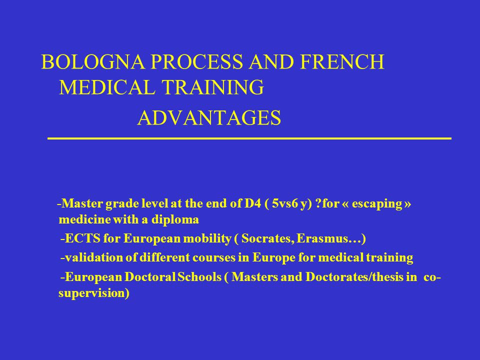 BOLOGNA PROCESS AND FRENCH MEDICAL TRAINING ADVANTAGES -Master grade level at the end of D4 ( 5vs6 y) ?for « escaping » medicine with a diploma -ECTS for European mobility ( Socrates, Erasmus…) -validation of different courses in Europe for medical training -European Doctoral Schools ( Masters and Doctorates/thesis in co- supervision)