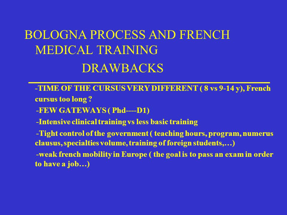 BOLOGNA PROCESS AND FRENCH MEDICAL TRAINING DRAWBACKS -TIME OF THE CURSUS VERY DIFFERENT ( 8 vs 9-14 y), French cursus too long .