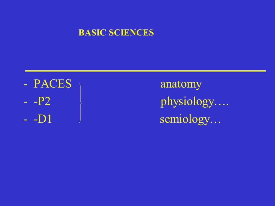 BASIC SCIENCES -PACES anatomy --P2 physiology…. --D1 semiology…