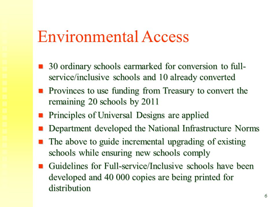 6 Environmental Access 30 ordinary schools earmarked for conversion to full- service/inclusive schools and 10 already converted 30 ordinary schools ea