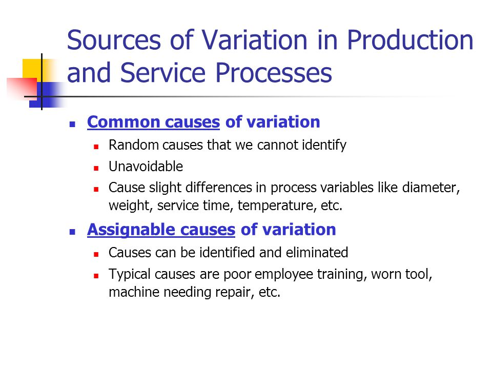 Sources of Variation in Production and Service Processes Common causes of variation Random causes that we cannot identify Unavoidable Cause slight dif
