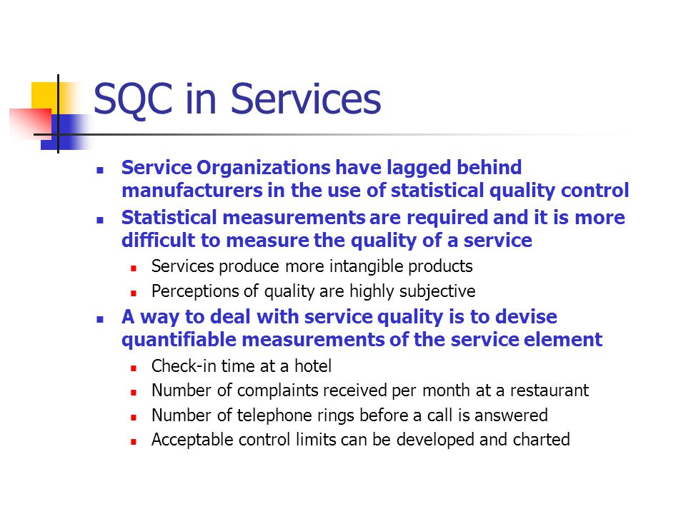 SQC in Services Service Organizations have lagged behind manufacturers in the use of statistical quality control Statistical measurements are required