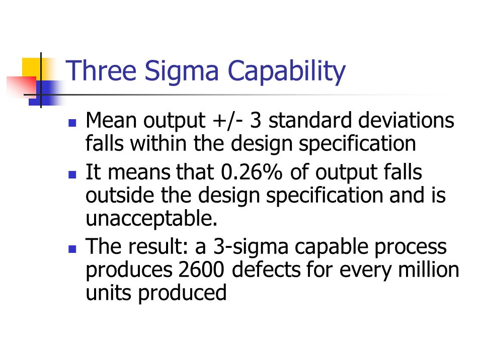 Six Sigma Capability Six sigma capability assumes the process is capable of producing output where the mean +/- 6 standard deviations fall within the design specifications The result: only 3.4 defects for every million produced Six sigma capability means smaller variation and therefore higher quality