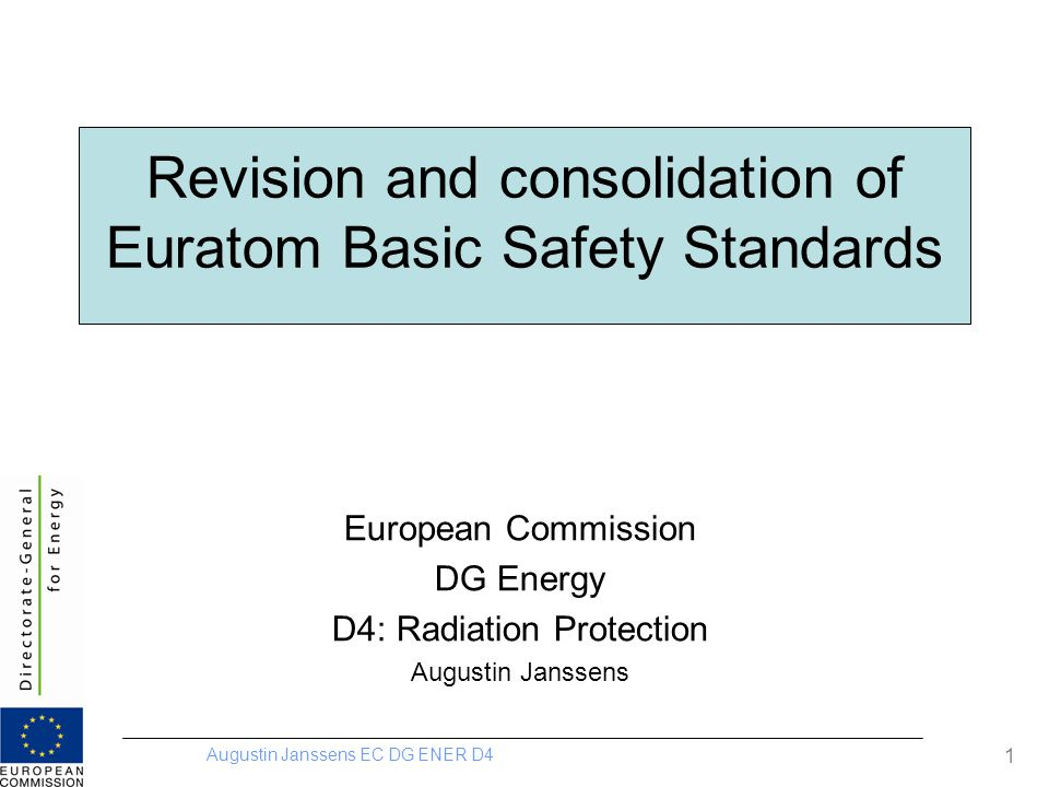 Augustin Janssens EC DG ENER D4 2 Overview Revision and consolidation of BSS Exposure situations System of Protection Existing exposure situations –Radon (workplace, dwellings)Radon (workplace, dwellings) –Building materialsBuilding materials –Living in contaminated territoryLiving in contaminated territory Planned exposure situations –Justification and regulatory controlJustification and regulatory control –Graded approachGraded approach –Categories of exposureCategories of exposure Emergency exposure situations –Emergency workersEmergency workers –Emergency planning and responseEmergency planning and response public information Institutional infrastructure Recast Directives Transposition in national law