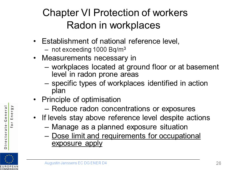 Augustin Janssens EC DG ENER D4 26 Chapter VI Protection of workers Radon in workplaces Establishment of national reference level, –not exceeding 1000 Bq/m 3 Measurements necessary in –workplaces located at ground floor or at basement level in radon prone areas –specific types of workplaces identified in action plan Principle of optimisation –Reduce radon concentrations or exposures If levels stay above reference level despite actions –Manage as a planned exposure situation –Dose limit and requirements for occupational exposure apply