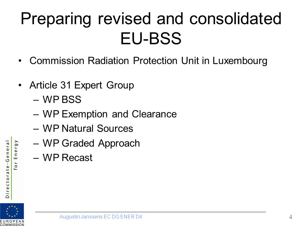 Augustin Janssens EC DG ENER D4 4 Preparing revised and consolidated EU-BSS Commission Radiation Protection Unit in Luxembourg Article 31 Expert Group –WP BSS –WP Exemption and Clearance –WP Natural Sources –WP Graded Approach –WP Recast