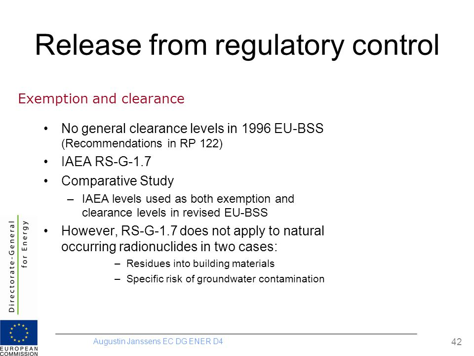 Augustin Janssens EC DG ENER D4 42 Release from regulatory control No general clearance levels in 1996 EU-BSS (Recommendations in RP 122) IAEA RS-G-1.7 Comparative Study –IAEA levels used as both exemption and clearance levels in revised EU-BSS However, RS-G-1.7 does not apply to natural occurring radionuclides in two cases: –Residues into building materials –Specific risk of groundwater contamination Exemption and clearance