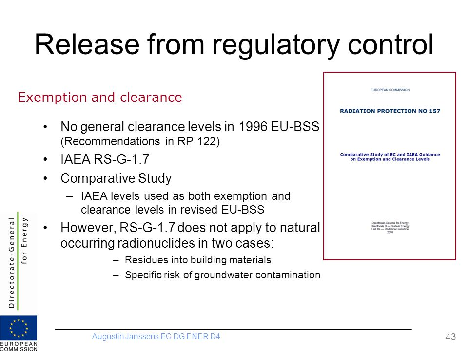 Augustin Janssens EC DG ENER D4 43 Release from regulatory control No general clearance levels in 1996 EU-BSS (Recommendations in RP 122) IAEA RS-G-1.7 Comparative Study –IAEA levels used as both exemption and clearance levels in revised EU-BSS However, RS-G-1.7 does not apply to natural occurring radionuclides in two cases: –Residues into building materials –Specific risk of groundwater contamination Exemption and clearance