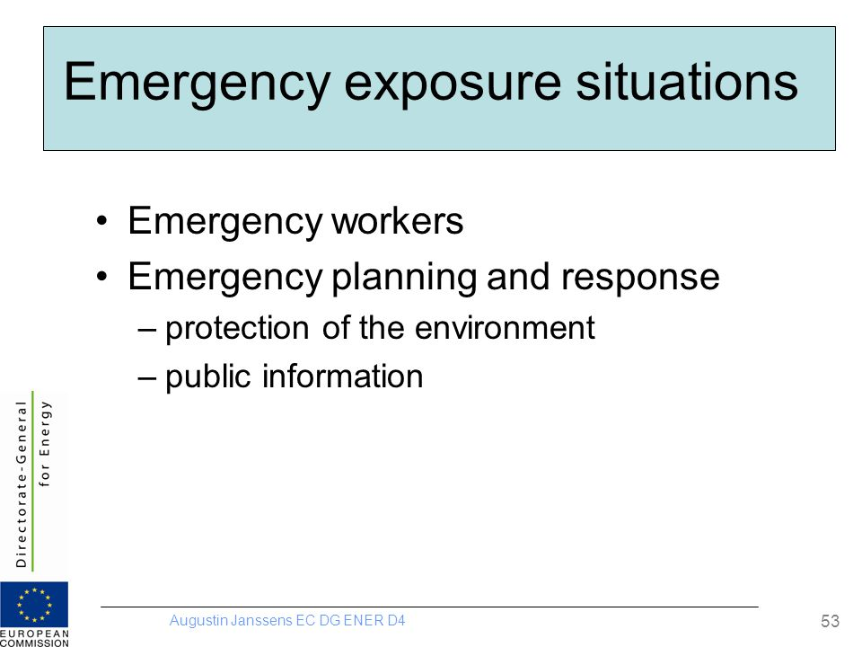 Augustin Janssens EC DG ENER D4 53 Emergency exposure situations Emergency workers Emergency planning and response –protection of the environment –public information