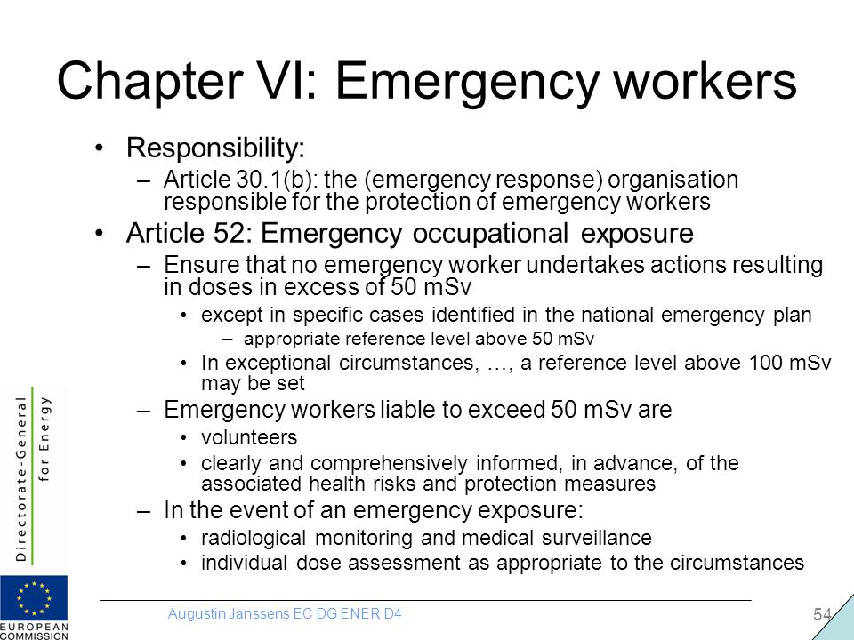 Augustin Janssens EC DG ENER D4 54 Chapter VI: Emergency workers Responsibility: –Article 30.1(b): the (emergency response) organisation responsible for the protection of emergency workers Article 52: Emergency occupational exposure –Ensure that no emergency worker undertakes actions resulting in doses in excess of 50 mSv except in specific cases identified in the national emergency plan –appropriate reference level above 50 mSv In exceptional circumstances, …, a reference level above 100 mSv may be set –Emergency workers liable to exceed 50 mSv are volunteers clearly and comprehensively informed, in advance, of the associated health risks and protection measures –In the event of an emergency exposure: radiological monitoring and medical surveillance individual dose assessment as appropriate to the circumstances