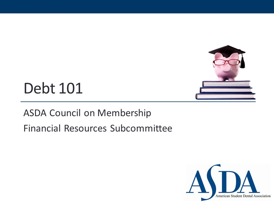 Debt 101 ASDA Council on Membership Financial Resources Subcommittee