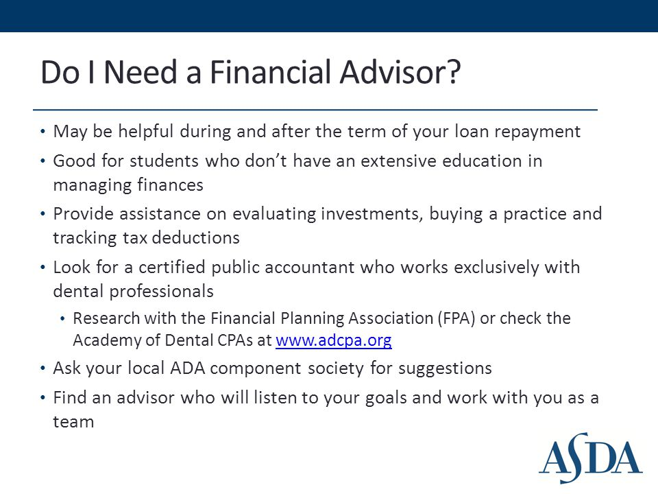 Do I Need a Financial Advisor? May be helpful during and after the term of your loan repayment Good for students who don't have an extensive education