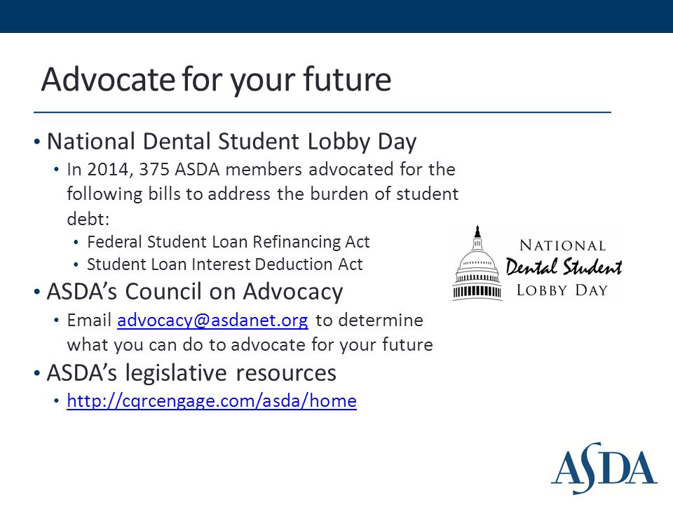Advocate for your future National Dental Student Lobby Day In 2014, 375 ASDA members advocated for the following bills to address the burden of studen