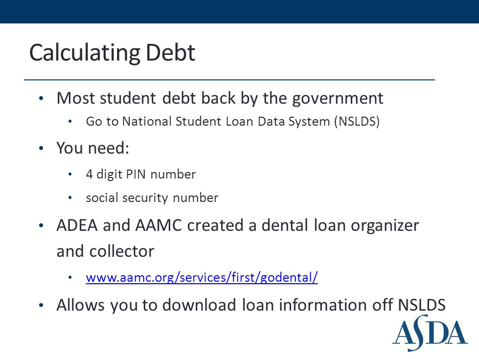 Calculating Debt Most student debt back by the government Go to National Student Loan Data System (NSLDS) You need: 4 digit PIN number social security