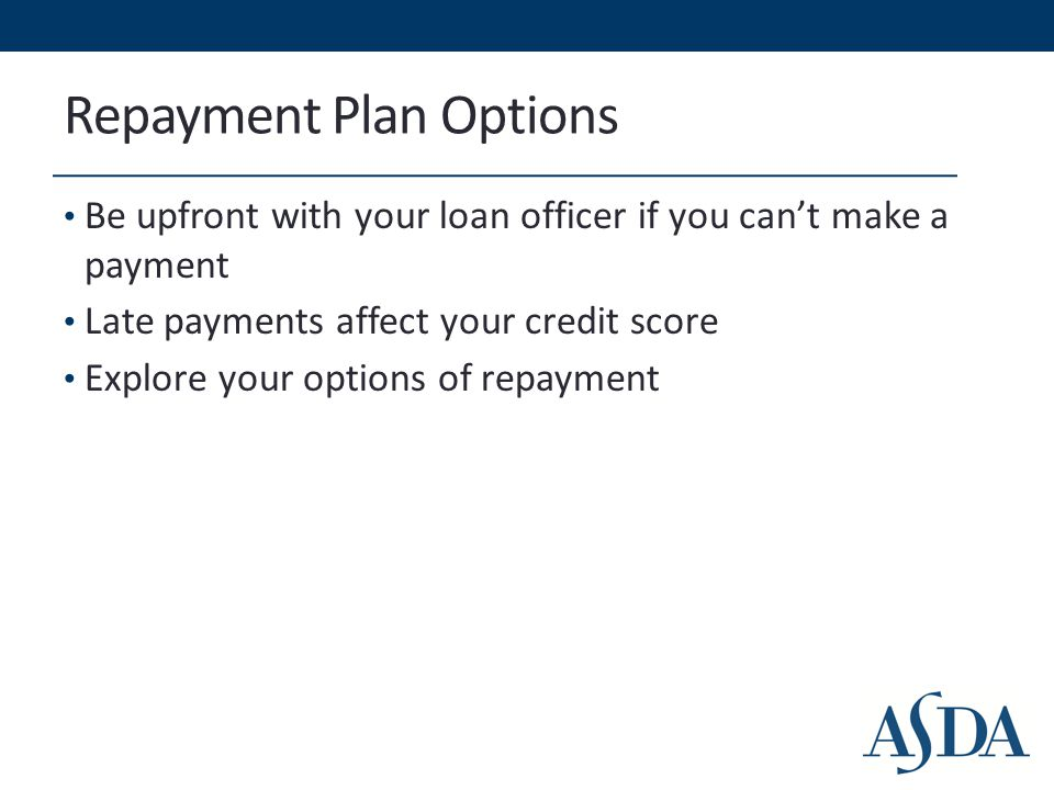 Repayment Plan Options Be upfront with your loan officer if you can't make a payment Late payments affect your credit score Explore your options of re