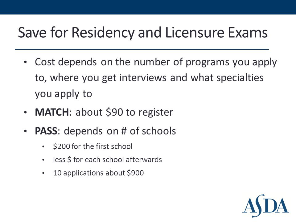 Save for Residency and Licensure Exams Cost depends on the number of programs you apply to, where you get interviews and what specialties you apply to