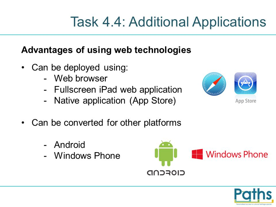 Task 4.4: Additional Applications Advantages of using web technologies Can be deployed using: -Web browser -Fullscreen iPad web application -Native application (App Store) Can be converted for other platforms -Android -Windows Phone