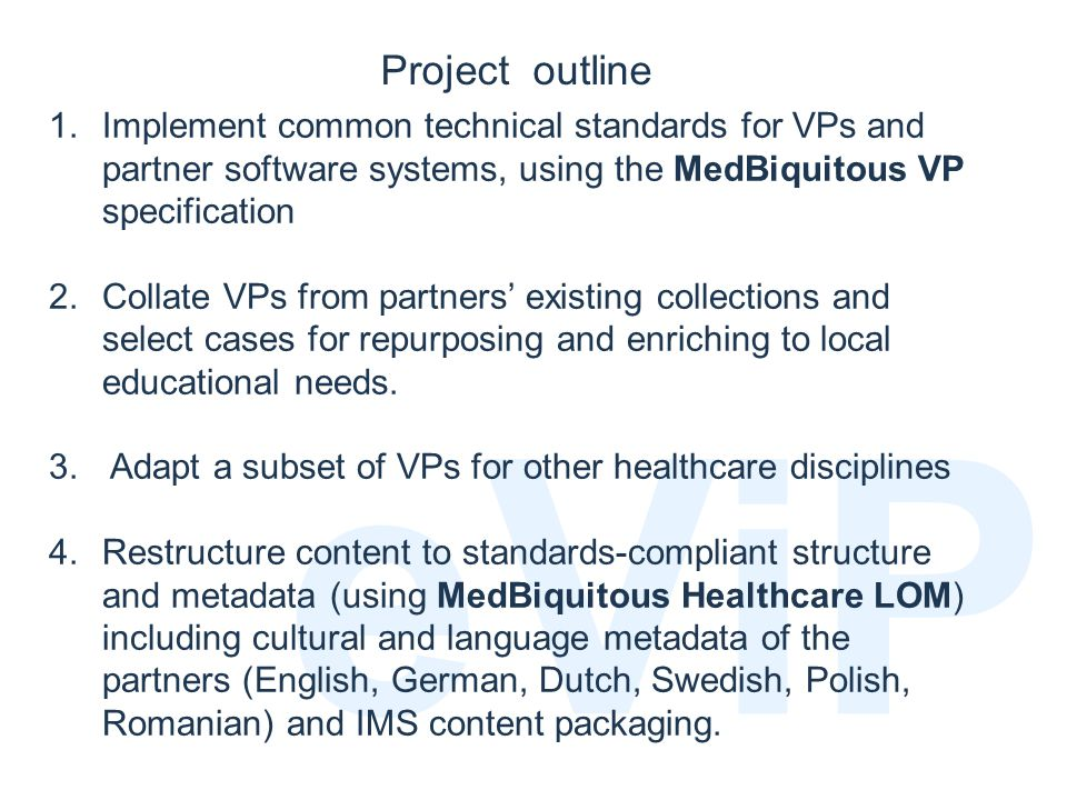 September 2006 eViP 1.Implement common technical standards for VPs and partner software systems, using the MedBiquitous VP specification 2.Collate VPs from partners' existing collections and select cases for repurposing and enriching to local educational needs.