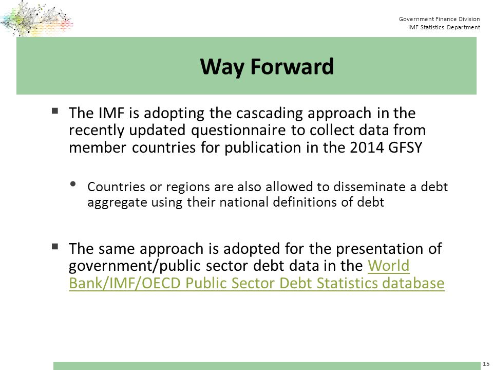 Government Finance Division IMF Statistics Department Way Forward  The IMF is adopting the cascading approach in the recently updated questionnaire to collect data from member countries for publication in the 2014 GFSY Countries or regions are also allowed to disseminate a debt aggregate using their national definitions of debt  The same approach is adopted for the presentation of government/public sector debt data in the World Bank/IMF/OECD Public Sector Debt Statistics databaseWorld Bank/IMF/OECD Public Sector Debt Statistics database 15
