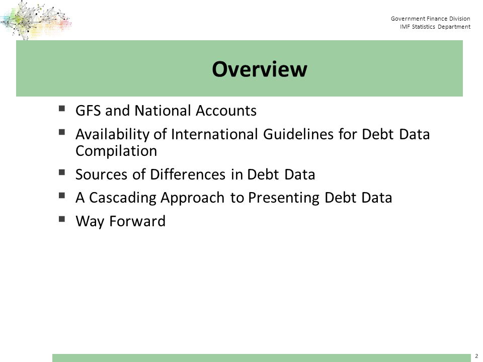Government Finance Division IMF Statistics Department Overview  GFS and National Accounts  Availability of International Guidelines for Debt Data Compilation  Sources of Differences in Debt Data  A Cascading Approach to Presenting Debt Data  Way Forward 2