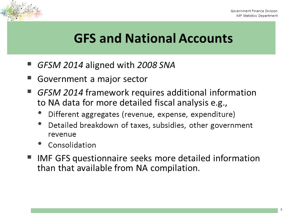 Government Finance Division IMF Statistics Department GFS and National Accounts  GFSM Framework has four alternative measures of the deficit / surplus: Net/gross operating balance Net lending/net borrowing (NLB) Cash surplus/deficit Total financing  Other surplus / deficit indicators are also widely used e.g.