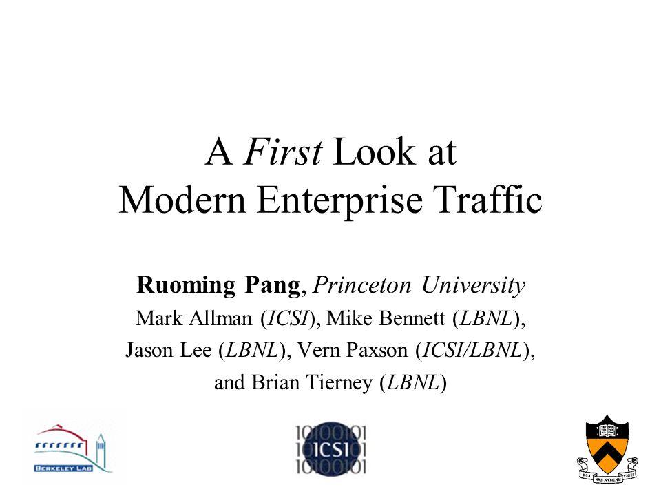 A First Look at Modern Enterprise Traffic Ruoming Pang, Princeton University Mark Allman (ICSI), Mike Bennett (LBNL), Jason Lee (LBNL), Vern Paxson (I