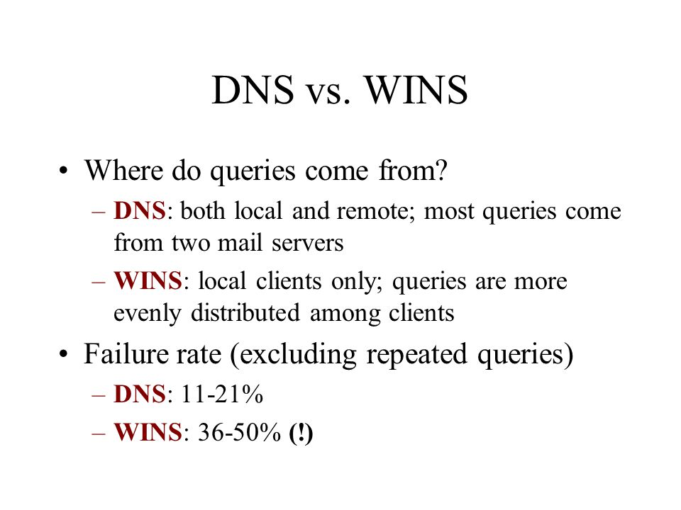 DNS vs. WINS Where do queries come from? –DNS: both local and remote; most queries come from two mail servers –WINS: local clients only; queries are m