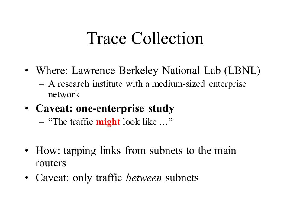 Trace Collection Where: Lawrence Berkeley National Lab (LBNL) –A research institute with a medium-sized enterprise network Caveat: one-enterprise stud