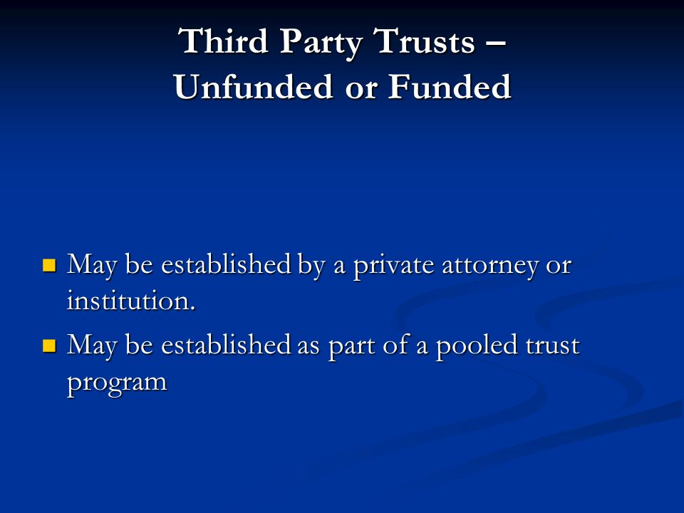 Third Party Trusts – Unfunded or Funded May be established by a private attorney or institution.