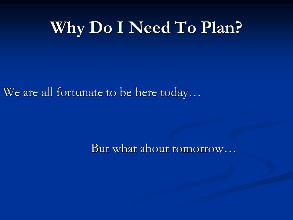 Why Do I Need To Plan? We are all fortunate to be here today… But what about tomorrow…