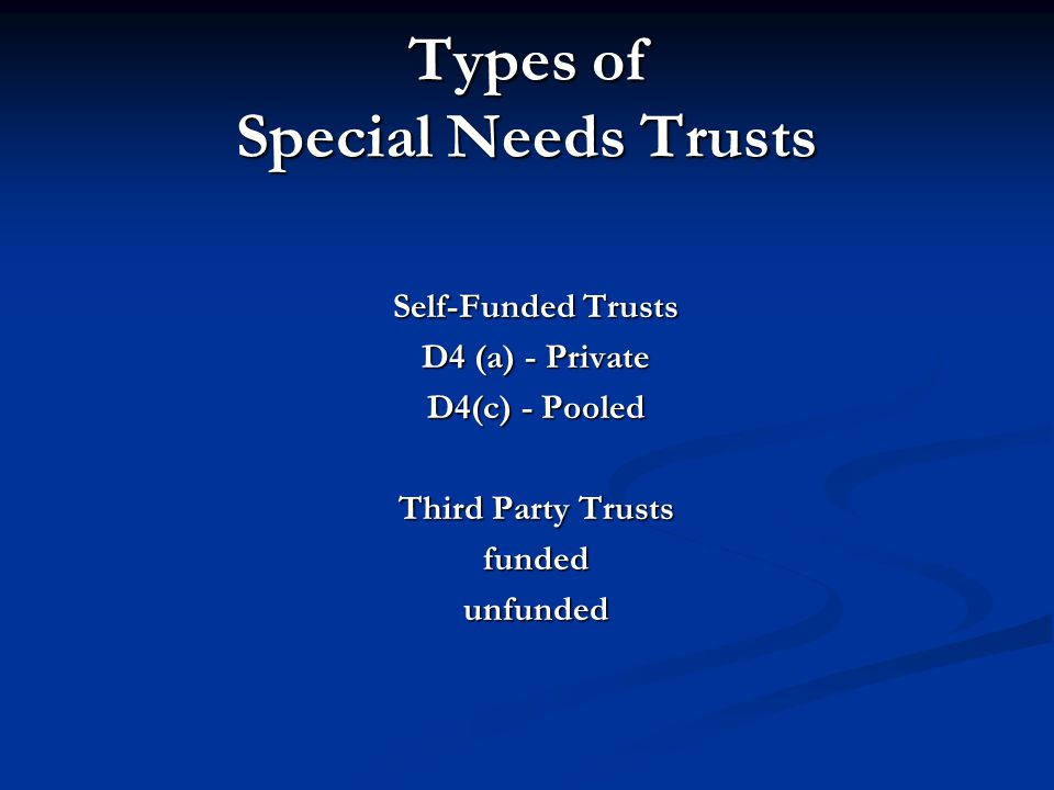 Types of Special Needs Trusts Self-Funded Trusts D4 (a) - Private D4(c) - Pooled Third Party Trusts fundedunfunded