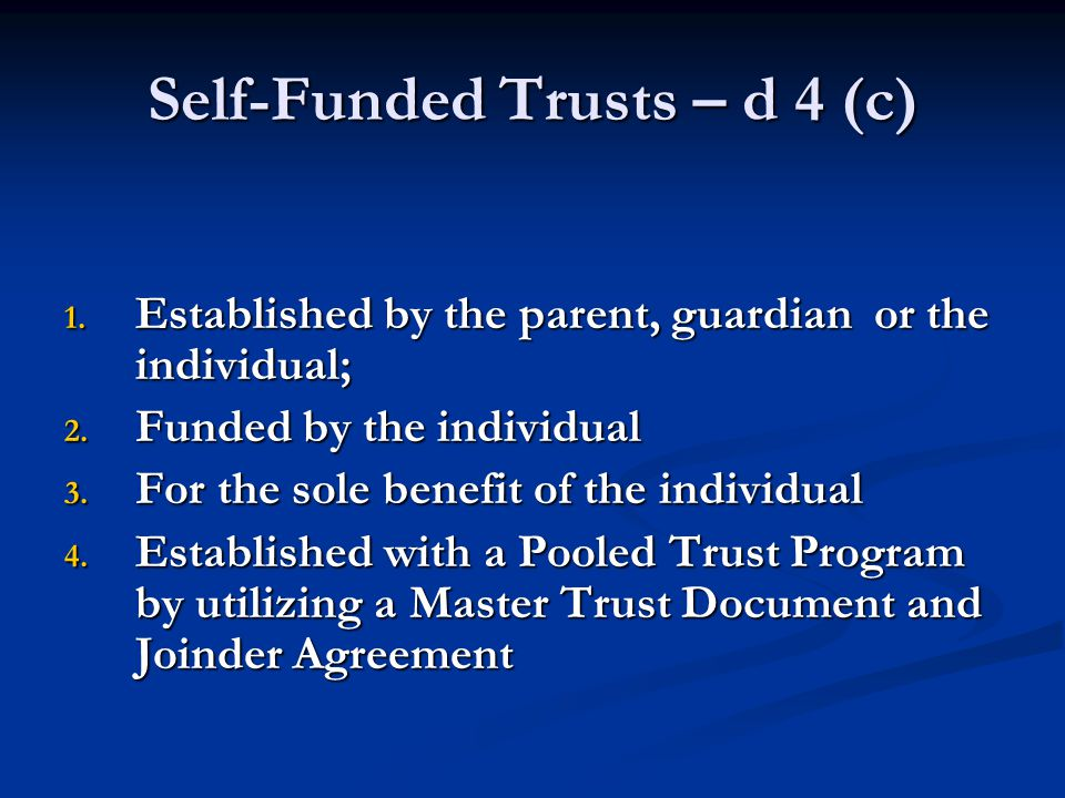 Self-Funded Trusts – d 4 (c) 1. Established by the parent, guardian or the individual; 2.