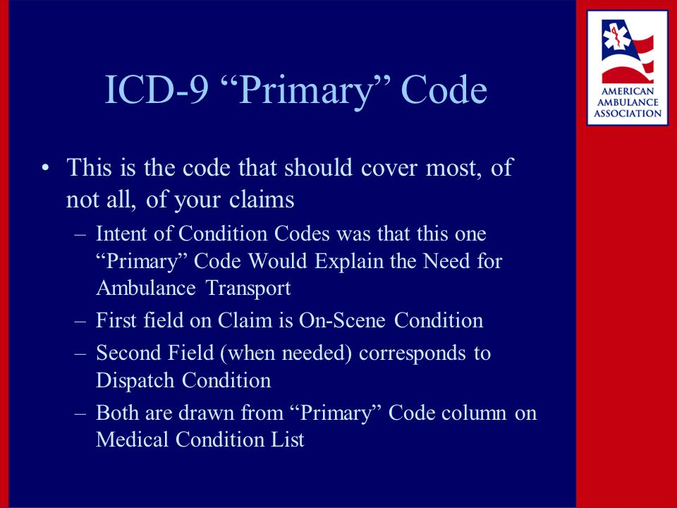 """ICD-9 """"Primary"""" Code This is the code that should cover most, of not all, of your claims –Intent of Condition Codes was that this one """"Primary"""" Code W"""