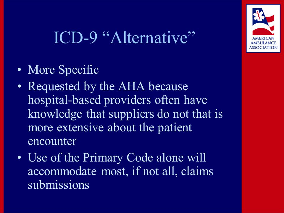 ICD-9 Alternative More Specific Requested by the AHA because hospital-based providers often have knowledge that suppliers do not that is more extensive about the patient encounter Use of the Primary Code alone will accommodate most, if not all, claims submissions