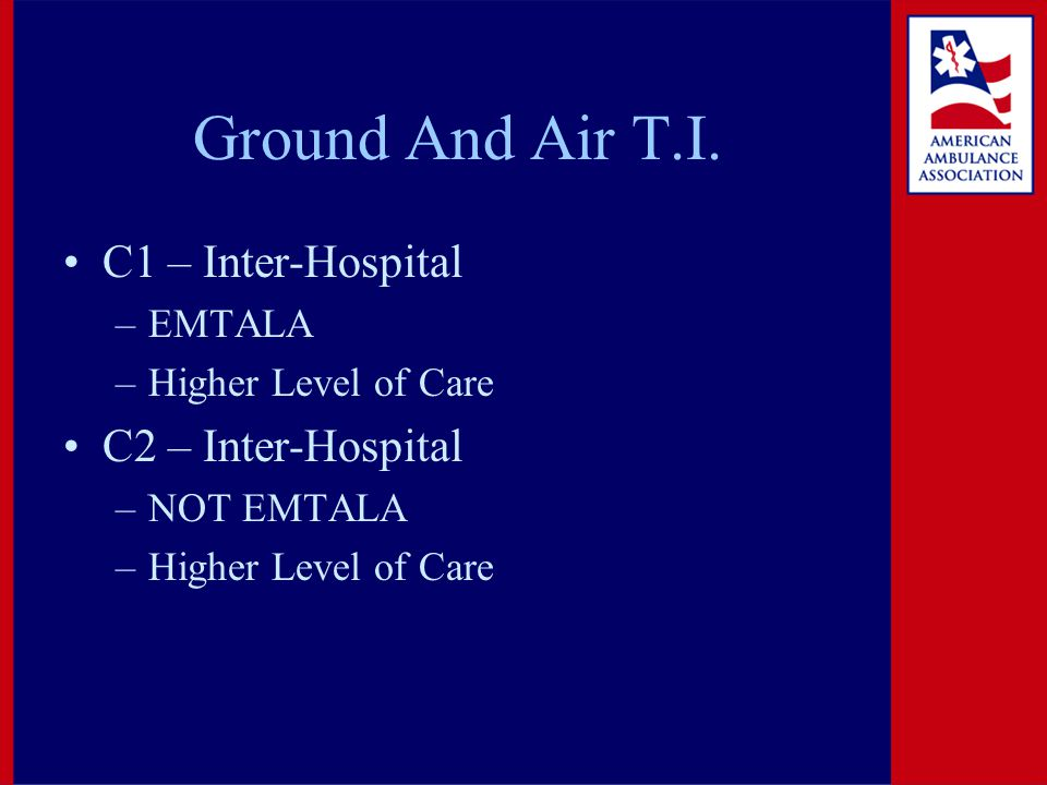 Ground And Air T.I. C1 – Inter-Hospital –EMTALA –Higher Level of Care C2 – Inter-Hospital –NOT EMTALA –Higher Level of Care