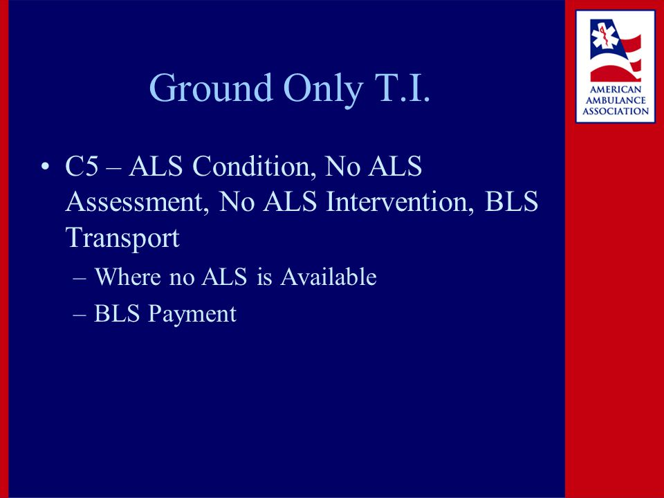 Ground Only T.I. C5 – ALS Condition, No ALS Assessment, No ALS Intervention, BLS Transport –Where no ALS is Available –BLS Payment