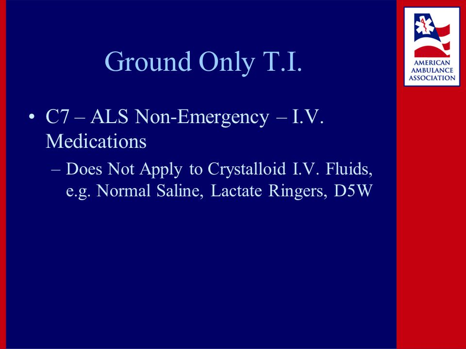 Ground Only T.I. C7 – ALS Non-Emergency – I.V. Medications –Does Not Apply to Crystalloid I.V.