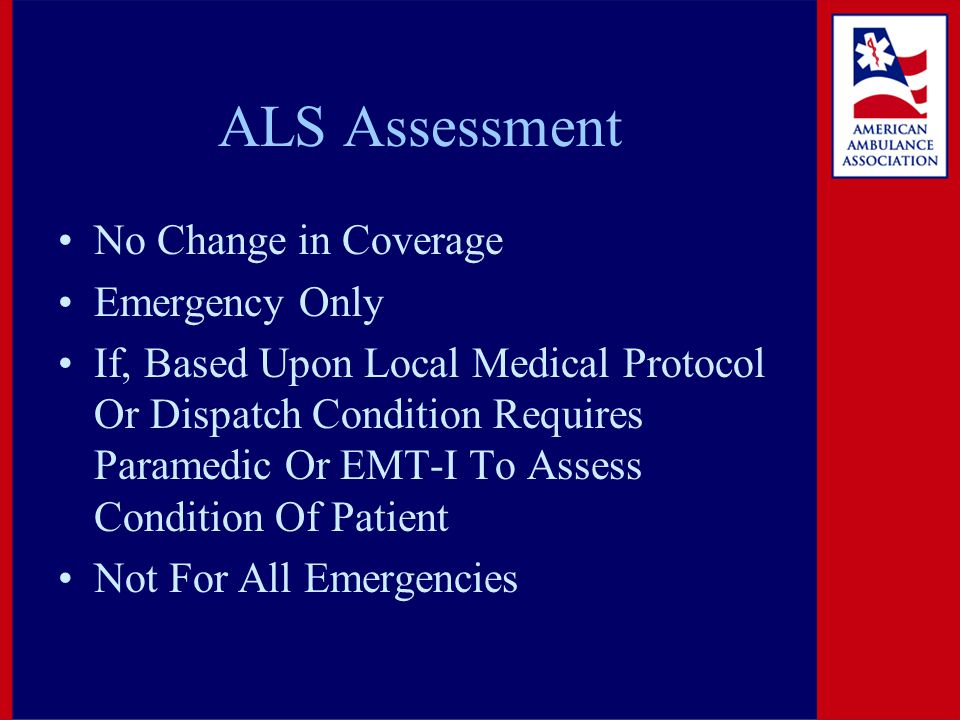 ALS Assessment No Change in Coverage Emergency Only If, Based Upon Local Medical Protocol Or Dispatch Condition Requires Paramedic Or EMT-I To Assess Condition Of Patient Not For All Emergencies