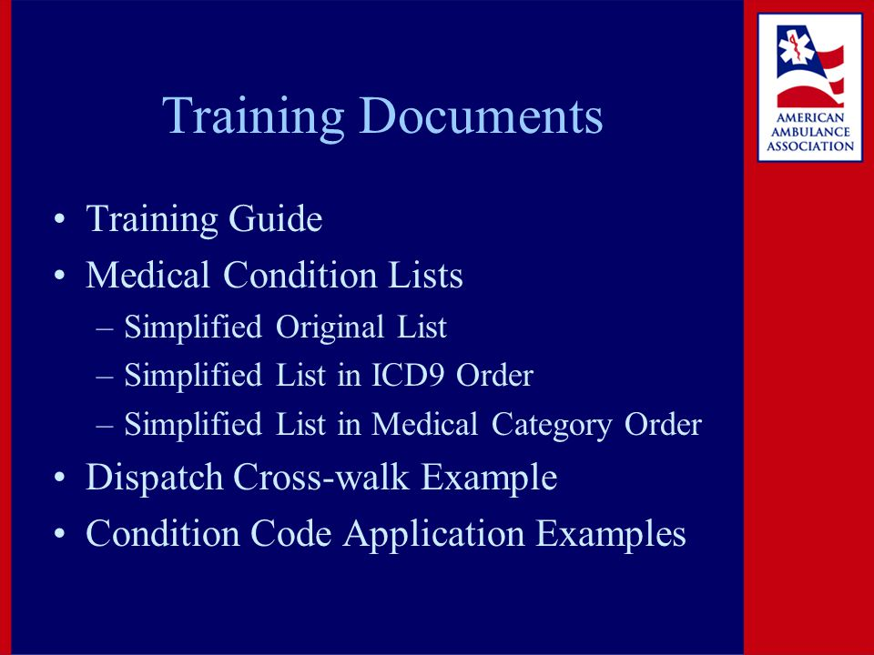 Training Documents Training Guide Medical Condition Lists –Simplified Original List –Simplified List in ICD9 Order –Simplified List in Medical Category Order Dispatch Cross-walk Example Condition Code Application Examples