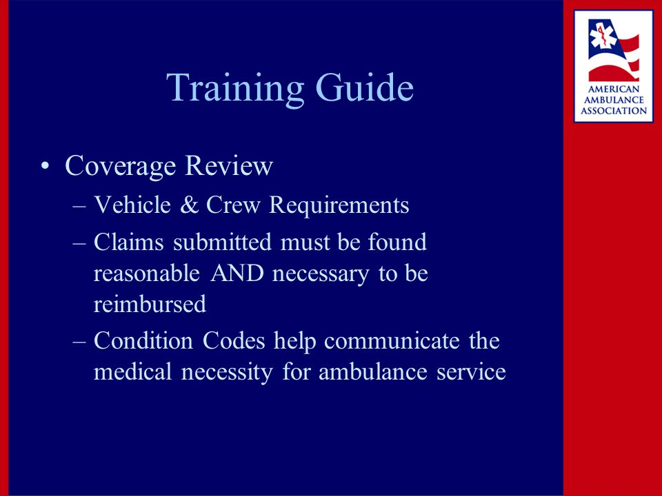 Training Guide Coverage Review –Vehicle & Crew Requirements –Claims submitted must be found reasonable AND necessary to be reimbursed –Condition Codes