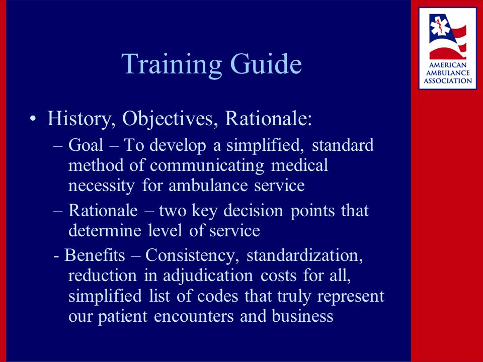 Training Guide History, Objectives, Rationale: –Goal – To develop a simplified, standard method of communicating medical necessity for ambulance service –Rationale – two key decision points that determine level of service - Benefits – Consistency, standardization, reduction in adjudication costs for all, simplified list of codes that truly represent our patient encounters and business