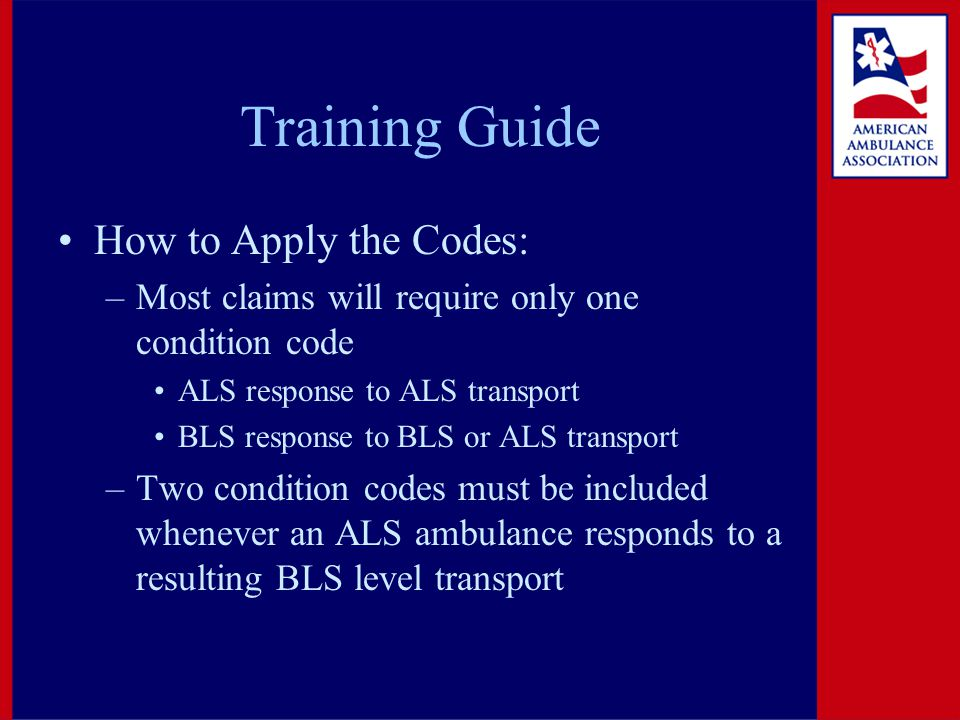 Training Guide How to Apply the Codes: –Most claims will require only one condition code ALS response to ALS transport BLS response to BLS or ALS transport –Two condition codes must be included whenever an ALS ambulance responds to a resulting BLS level transport