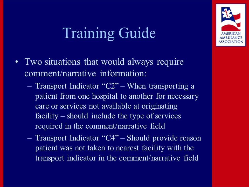 Training Guide Two situations that would always require comment/narrative information: –Transport Indicator C2 – When transporting a patient from one hospital to another for necessary care or services not available at originating facility – should include the type of services required in the comment/narrative field –Transport Indicator C4 – Should provide reason patient was not taken to nearest facility with the transport indicator in the comment/narrative field