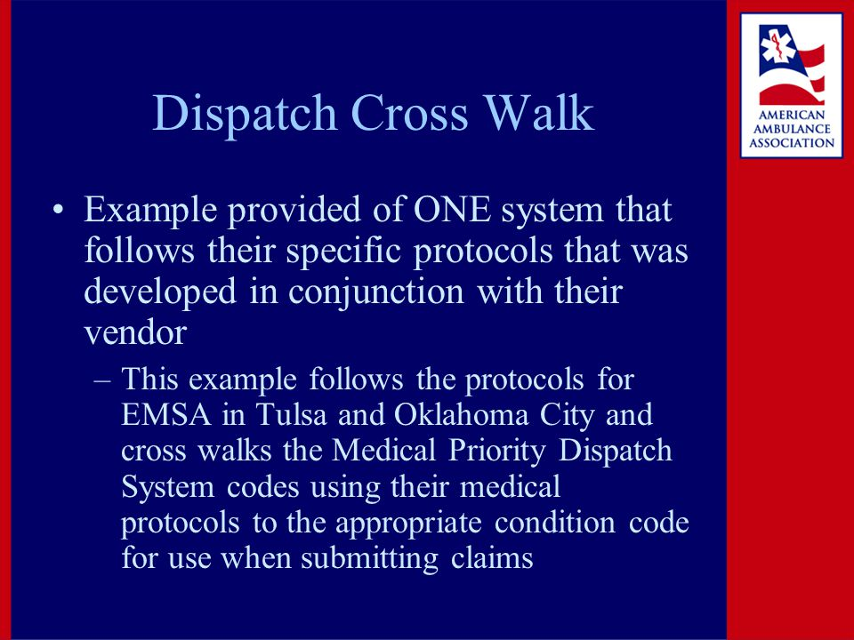 Dispatch Cross Walk Example provided of ONE system that follows their specific protocols that was developed in conjunction with their vendor –This example follows the protocols for EMSA in Tulsa and Oklahoma City and cross walks the Medical Priority Dispatch System codes using their medical protocols to the appropriate condition code for use when submitting claims